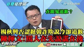 【精彩】楊秋興否認挺韓詐欺說卻道歉 陳揮文批:罵人在先說謊在後!