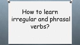 How to learn irregular and phrasal verbs. Как учить неправильные и фразовые глаголы