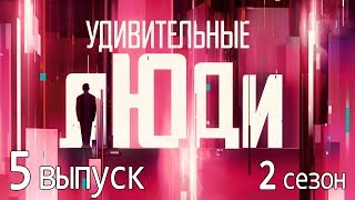 «Удивительные люди». 2 сезон. 5 выпуск
