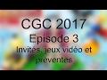 #CGC2017 EP3 : Invités, jeux vidéo et préventes