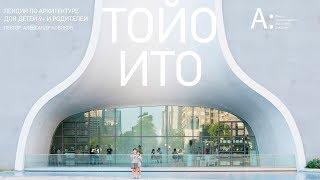 Лекция по архитектуре для детей и родителей «Тойо Ито»