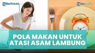 Pola Makan yang Benar untuk Mengatasi Kekambuhan Asam Lambung