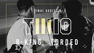 TWIO3 : #2 B-KING vs TORDED (FINAL AUDITION) | RAP IS NOW