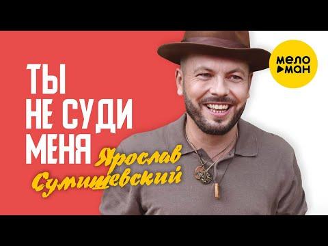 Ярослав Сумишевский  - Ты не суди меня