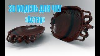 "3д модель блюдо ""АСТАУ"" для станка с ЧПУ."