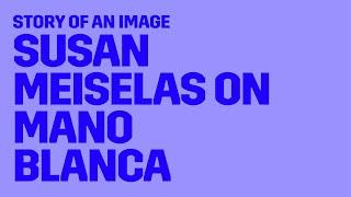 Story of an Image: Susan Meiselas on Mano Blanca