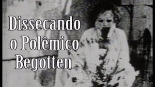 BEGOTTEN - DISSECANDO UM DOS FILMES MAIS POLÊMICOS