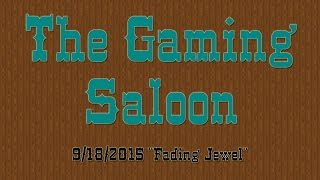 "The Gaming Saloon 9/18/2015 ""Fading Jewel"""