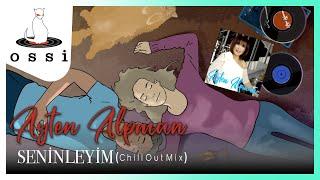 Ayten Alpman / Seninleyim (Chill Out Mix 2021)