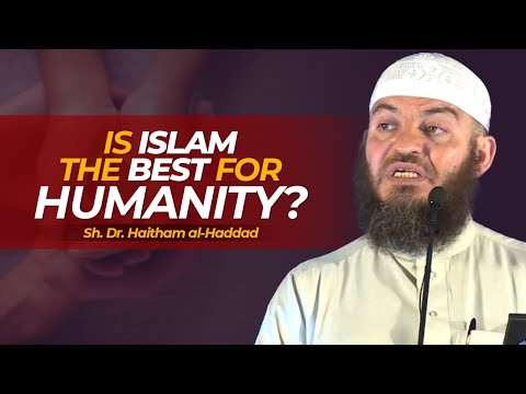 Is Islam the Best for Humanity? - Sh. Dr. Haitham al-Haddad