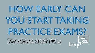 How early can you start taking practice exams?  (Law School Study Tips)