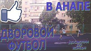 ДВОРОВОЙ ФУТБОЛ В АНАПЕ! СМОТРИ ДО КОНЦА!