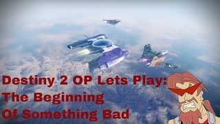 Destiny 2 OP lets play: The Beginning of something bad.