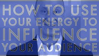 How To Use Your Energy To Influence Your Audience!