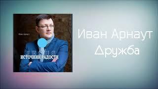 Христианская Музыка || Иван Арнаут - Дружба || Христианские песни