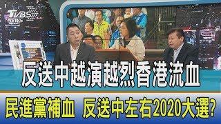【周末觀點】反送中越演越烈香港流血,民進黨補血 反送中左右2020大選?
