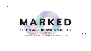 MARKED. Life-Changing Encounters With Jesus - Mark 5 & 6 - Anna, Nathan, and Laura