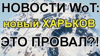 """НОВОСТИ WoT: КОГДА НОРМАЛЬНЫЕ КАРТЫ?! """"НОВЫЙ"""" Харьков ЭТО ПРОВАЛ?!"""