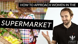 How To Approach Women In Supermarkets - Johnny Cassell