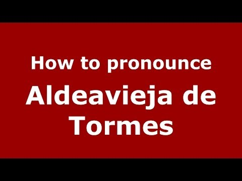 How to pronounce Aldeavieja de Tormes (Spanish/Spain) - PronounceNames.com