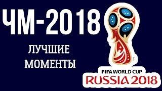 ЧМ-2018: ЛУЧШИЕ МОМЕНТЫ