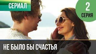 Не было бы счастья - 1 сезон 2 серия - Мелодрама | Русские мелодрамы