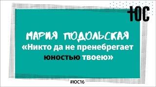 «Никто да не пренебрегает юностью» /  Мария Подольская / #ЮС16