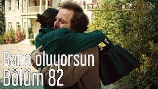 İstanbullu Gelin 82. Bölüm - Baba Oluyorsun