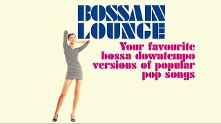 BOSSA IN LOUNGE - Bossa Nu Jazz Downtempo Versions of Popular Pop Songs