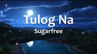 Tulog Na - Sugarfree (Lyrics)