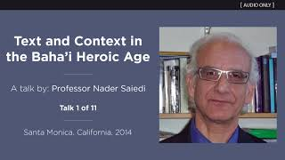 """""""Text and Context in the Baha'i Heroic Age"""" (Talk 1 of 11) - A Talk by Professor Nader Saiedi"""