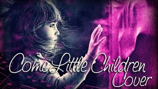 Come Little Children ♫「Cover」