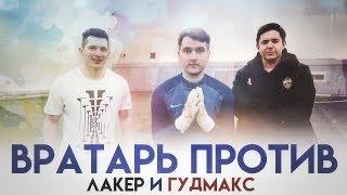 ВРАТАРЬ ПРОТИВ vs GOODMAX, ЛАКЕР