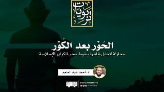 الحَوْر بعد الكَور (محاولة لتحليل ظاهرة سقوط بعض الكوادر الإسلامية) | د. أحمد عبد المنعم