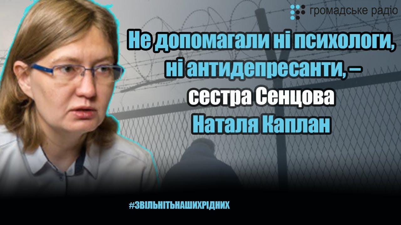Не помогали ни психологи, ни антидепрессанты, — сестра Сенцова Наталья Каплан о депрессии