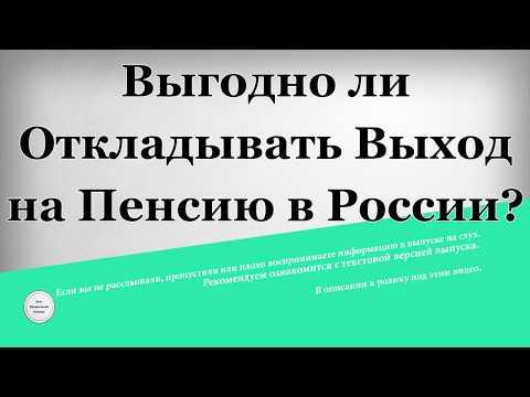 Выгодно ли откладывать выход на пенсию в России