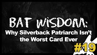 Bat Wisdom 19: Why Silverback Patriarch Isn't the Worst Card Ever
