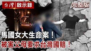 【台灣啟示錄】馬國女大生命案!被害父母要求台灣國賠!20210103|洪培翔