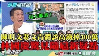 【精彩】陳明文妻文青體談高鐵掉300萬 林國慶驚見「隨扈新疑點」大呼:這太離譜!