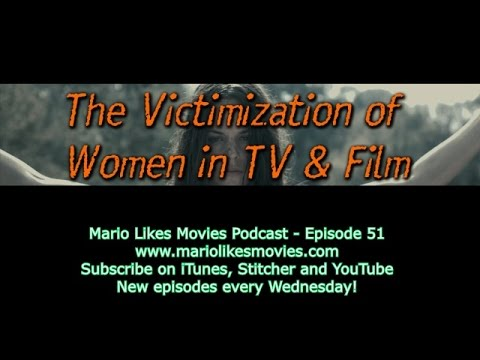 Mario Likes Movies Podcast: Episode 51 - The Victimization of Women in TV and Film