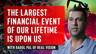 The Largest Financial Event Of Our Lifetime Is Upon Us – Raoul Pal of Real Vision