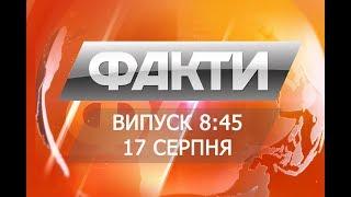 Факты ICTV - Выпуск 8:45 (17.08.2018)