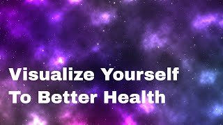 Visualize Yourself To Better Health - Imagine Your Healing Manifesting