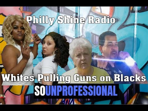 So Unprofessional: Whites Pulling Guns on Blacks | Philly Shine Radio