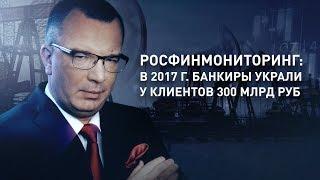 Росфинмониторинг: в 2017 г. банкиры украли у клиентов 300 млрд руб