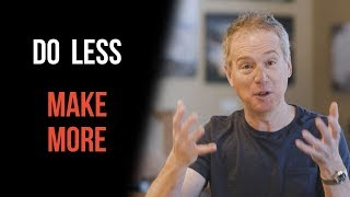Do Less, Make More (Everyone Can Do This)