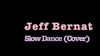 Jeff Bernat- Slow Dance (Cover)