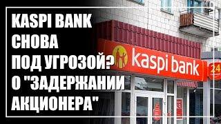 «Каспи Банк» снова под атакой? О задержании «крупного акционера»