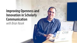Improving Openness and Innovation in Scholarly Communication with Brian Nosek