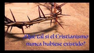 ¿Qué tal si el Cristianismo nunca hubiese existido?
